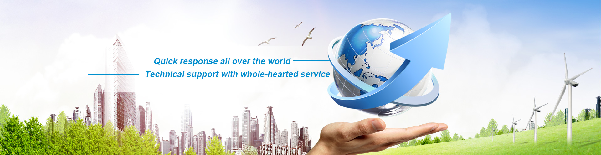 Quick response all over the world,Technical support with whole-hearted service